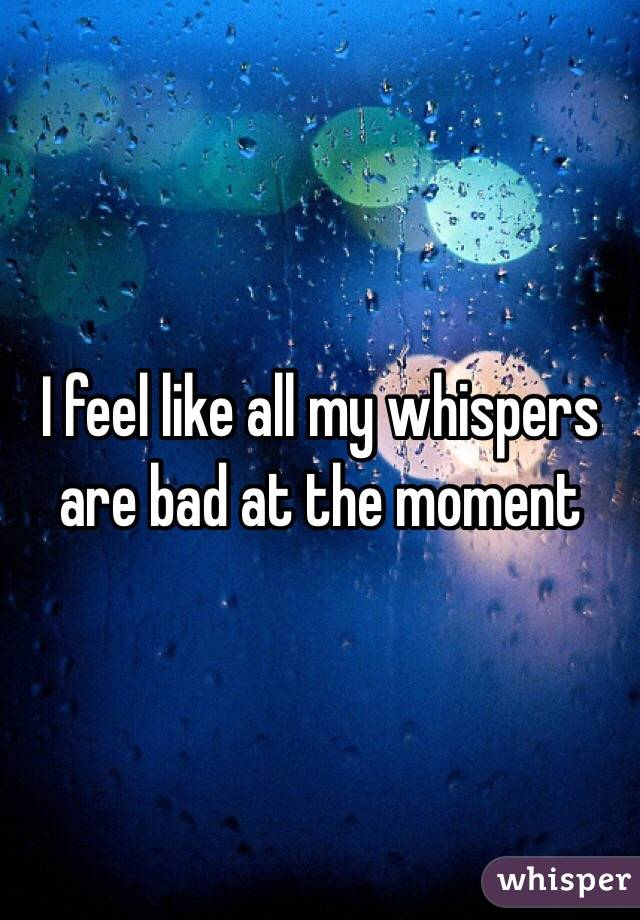 I feel like all my whispers are bad at the moment