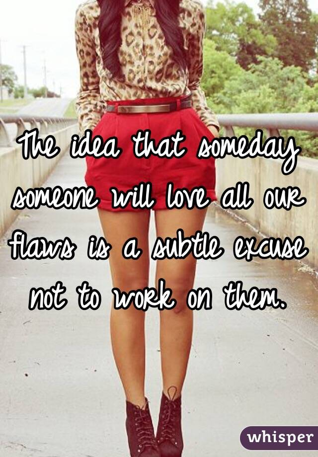 The idea that someday someone will love all our flaws is a subtle excuse not to work on them.