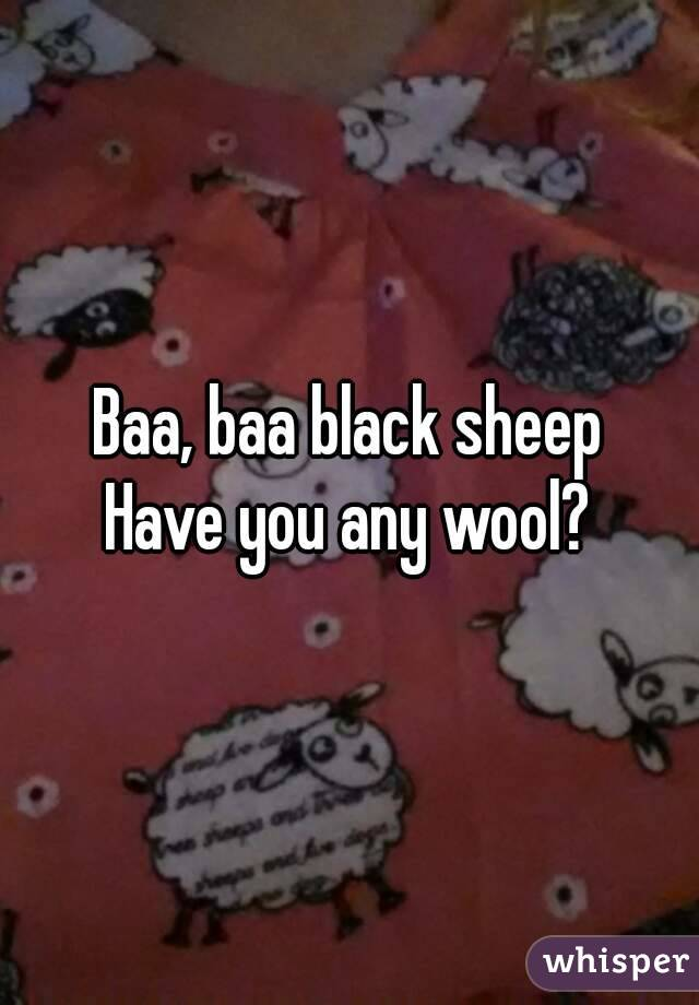Baa, baa black sheep Have you any wool?
