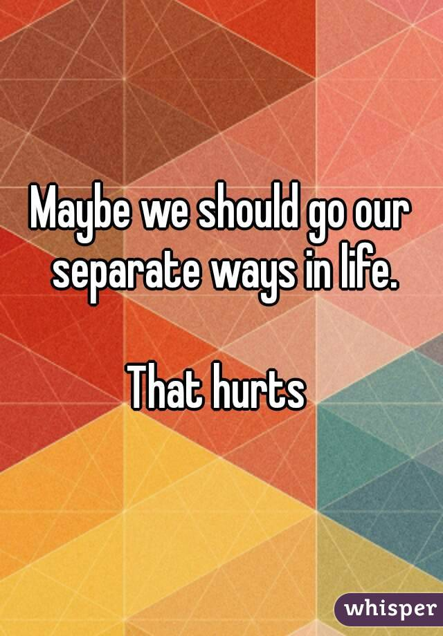 Maybe we should go our separate ways in life.  That hurts