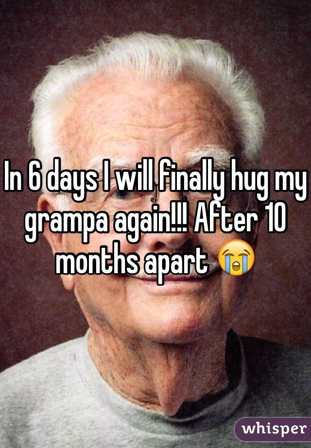 In 6 days I will finally hug my grampa again!!! After 10 months apart 😭
