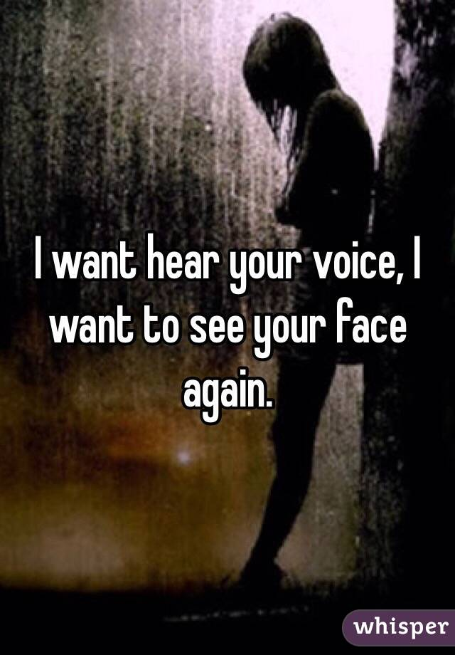 I want hear your voice, I want to see your face again.