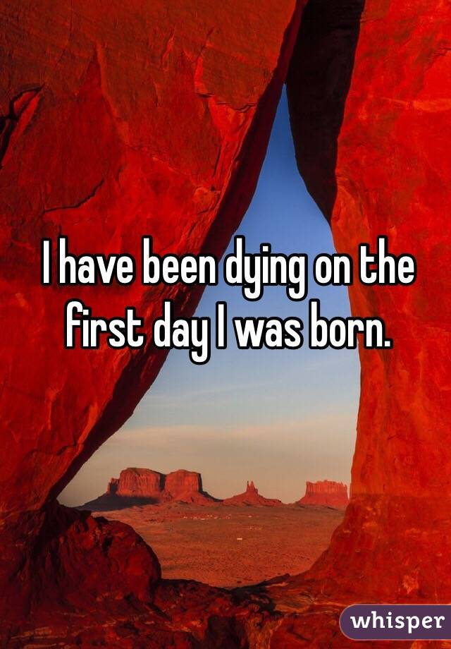 I have been dying on the first day I was born.
