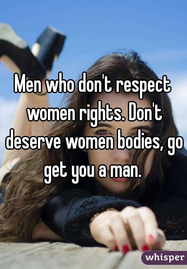 Men who don't respect women rights. Don't deserve women bodies, go get you a man.