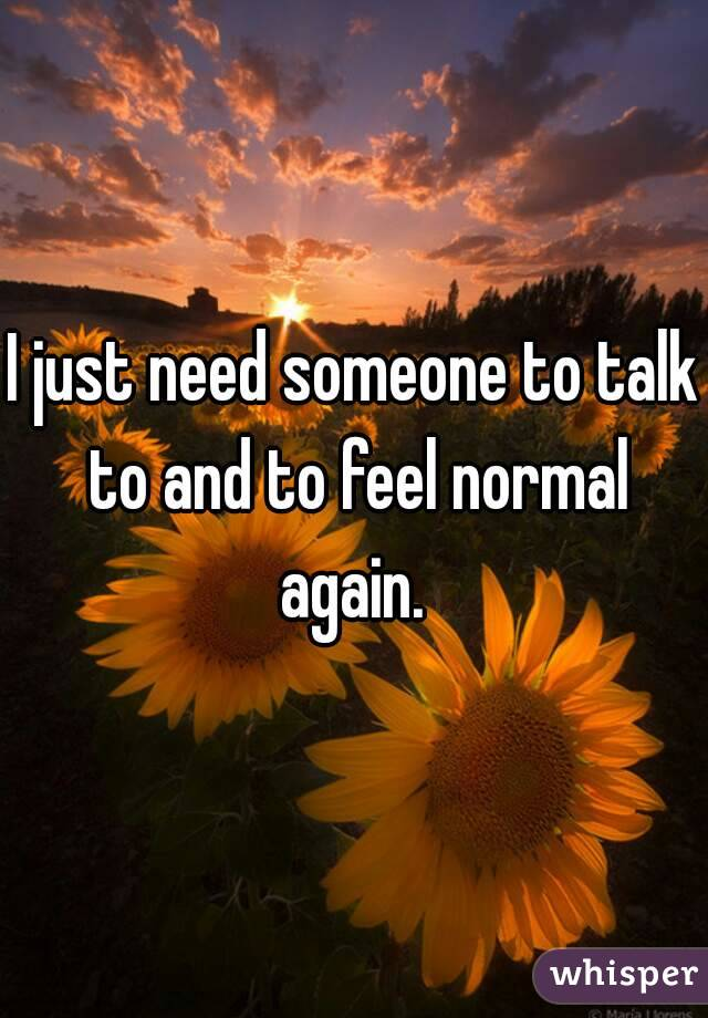 I just need someone to talk to and to feel normal again.