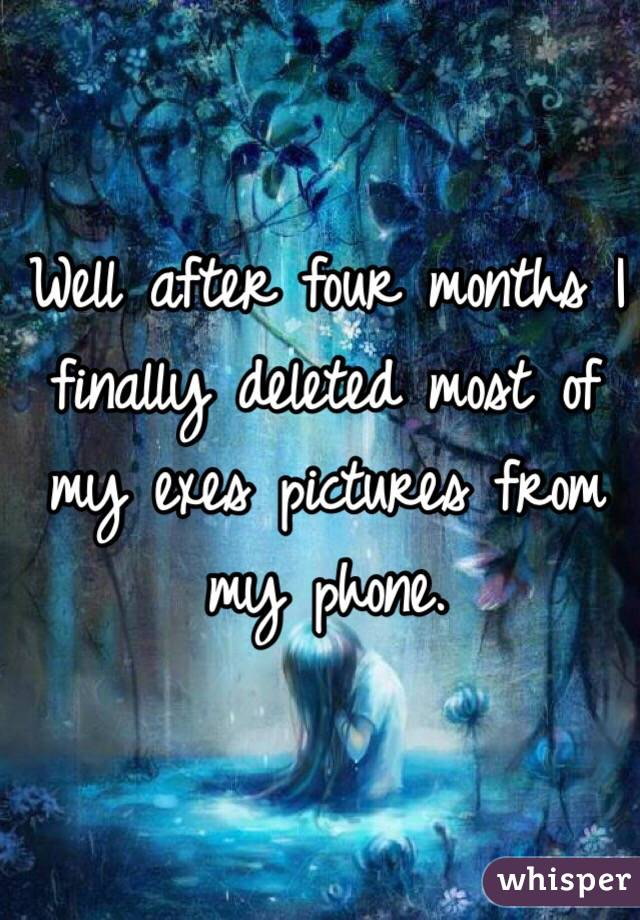 Well after four months I finally deleted most of my exes pictures from my phone.
