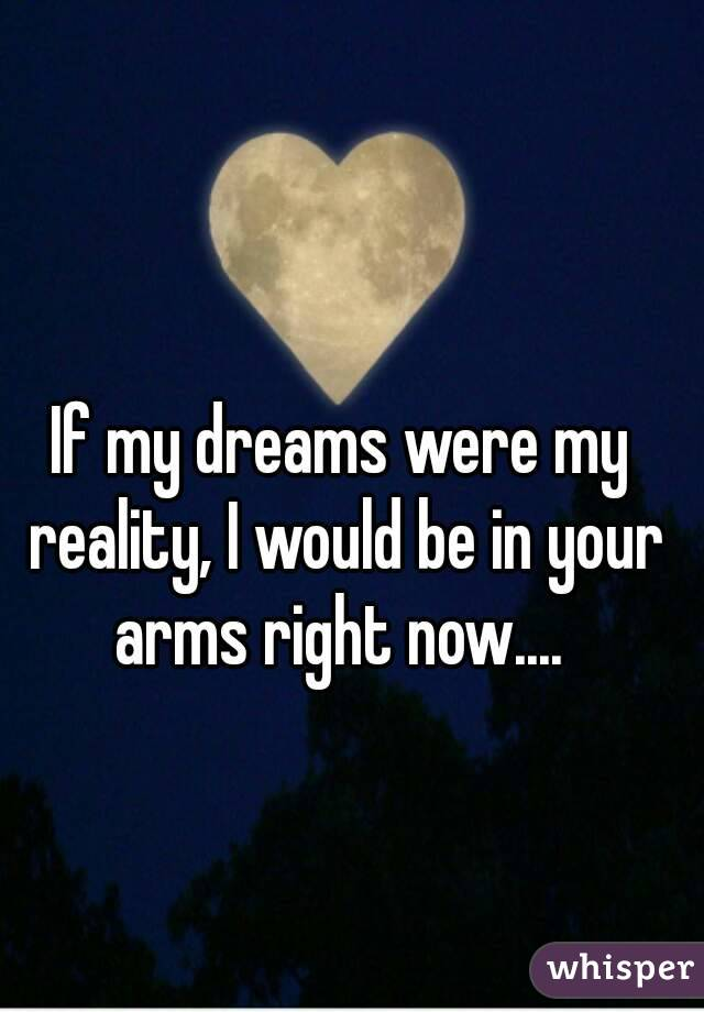 If my dreams were my reality, I would be in your arms right now....
