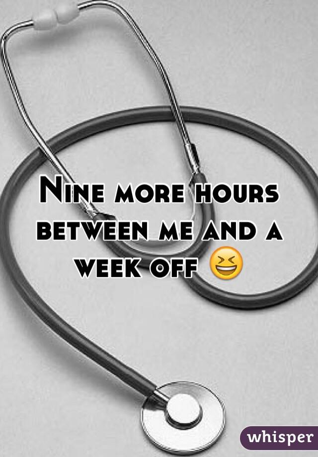 Nine more hours between me and a week off 😆