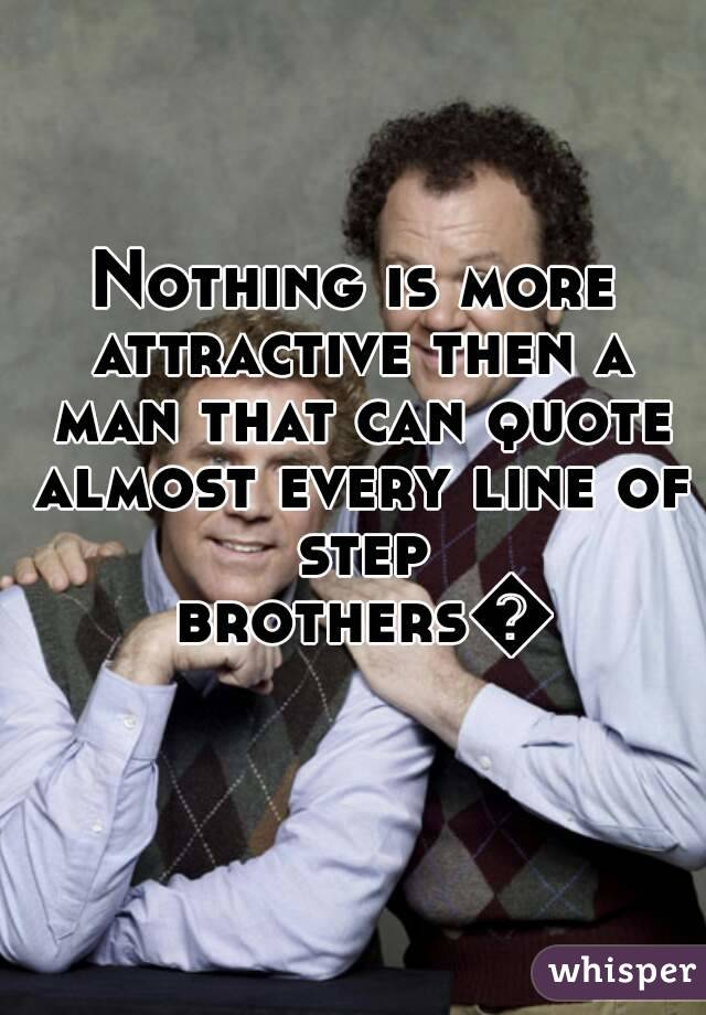 Nothing is more attractive then a man that can quote almost every line of step brothers😍