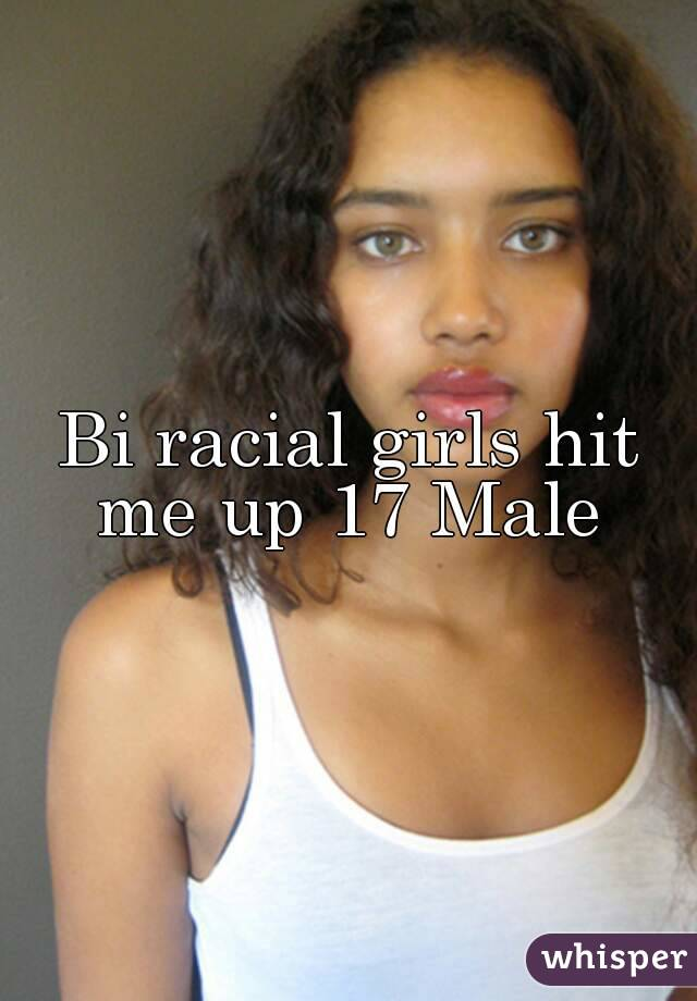 Bi racial girls hit me up 17 Male