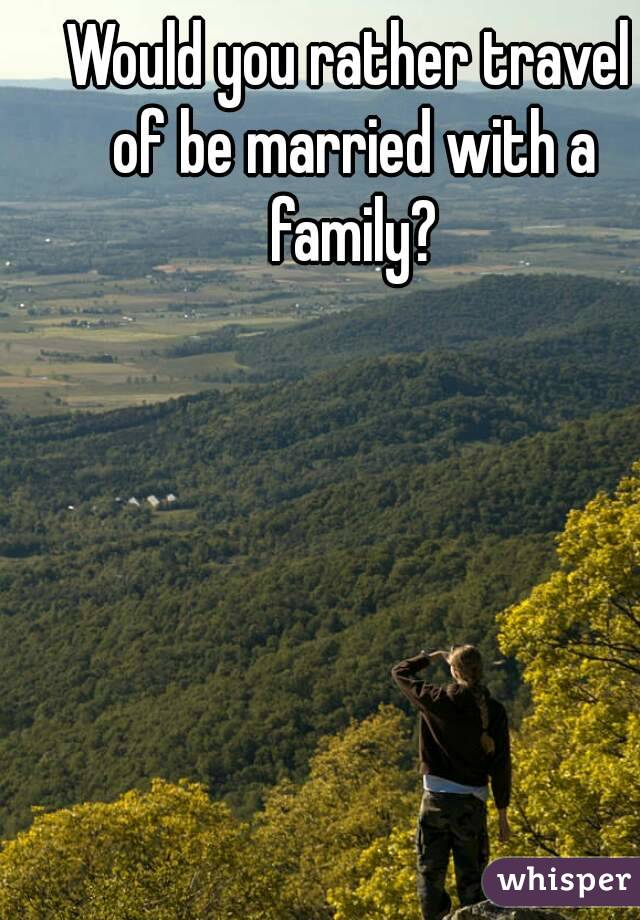 Would you rather travel of be married with a family?