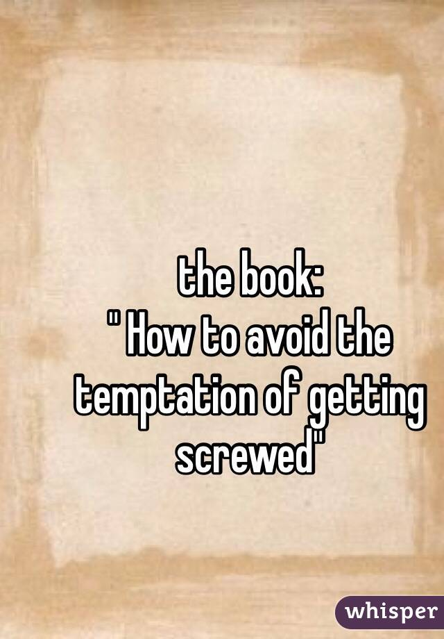 """the book: """" How to avoid the temptation of getting screwed"""""""