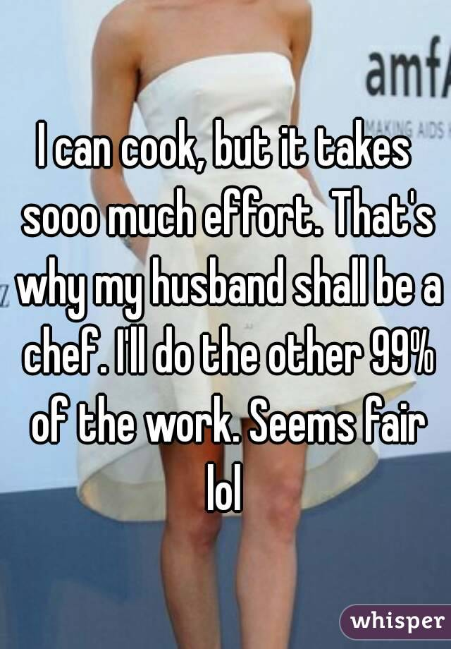 I can cook, but it takes sooo much effort. That's why my husband shall be a chef. I'll do the other 99% of the work. Seems fair lol