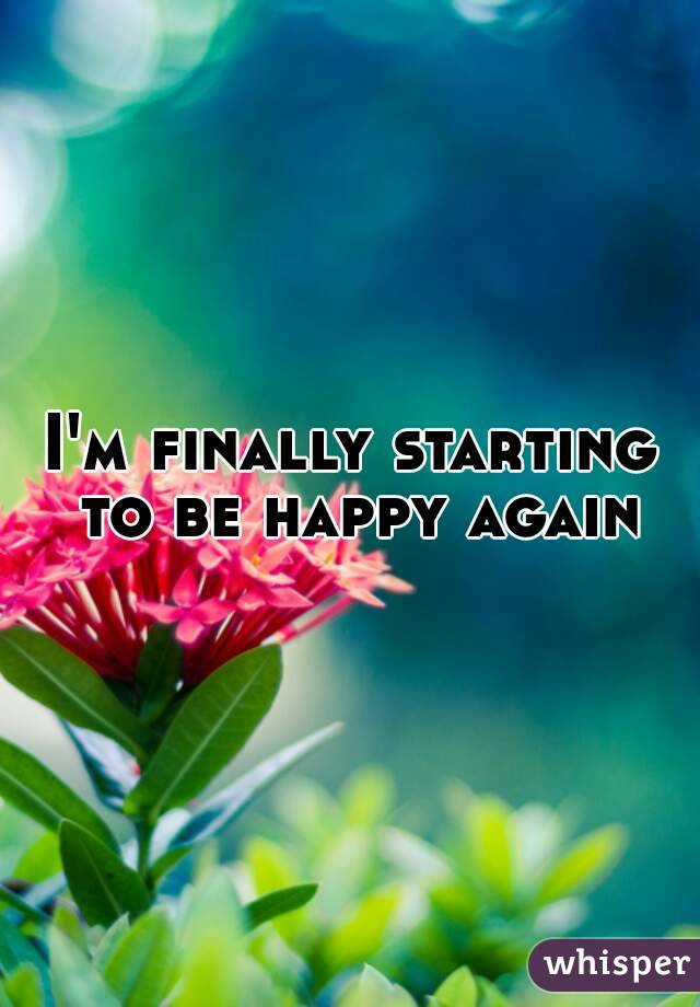 I'm finally starting to be happy again