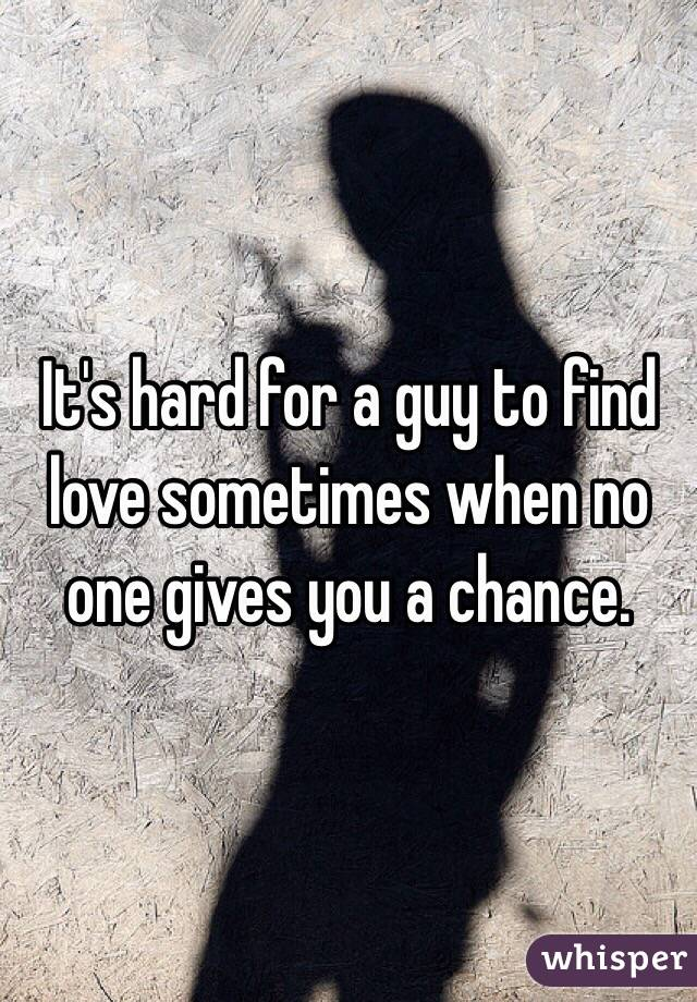 It's hard for a guy to find love sometimes when no one gives you a chance.