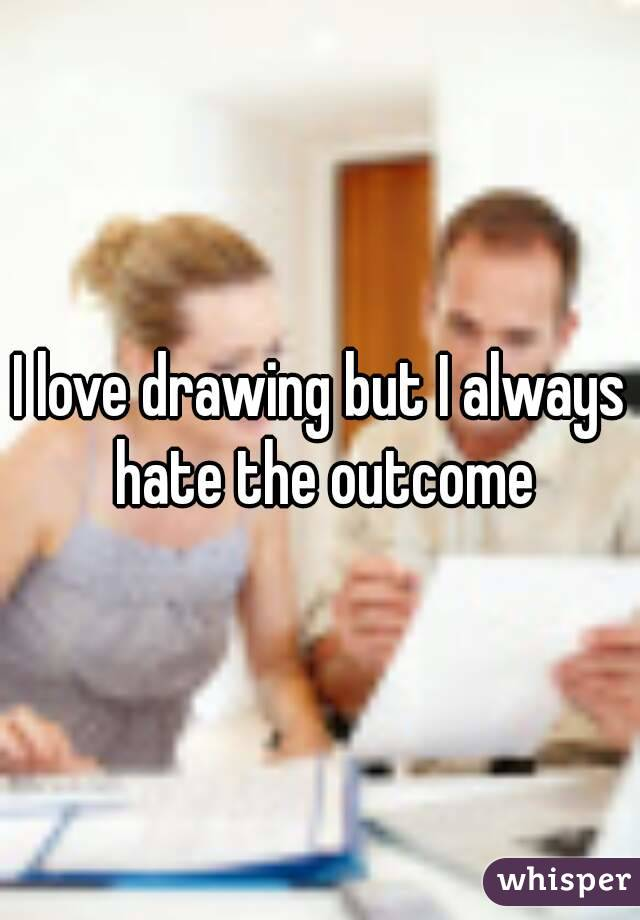 I love drawing but I always hate the outcome