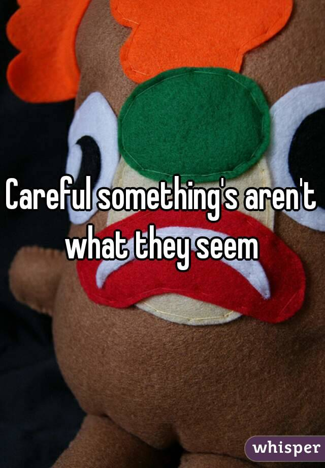 Careful something's aren't what they seem