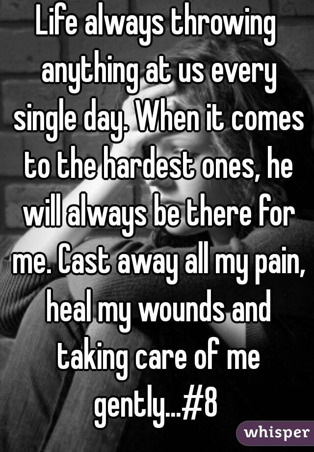 Life always throwing anything at us every single day. When it comes to the hardest ones, he will always be there for me. Cast away all my pain, heal my wounds and taking care of me gently...#8