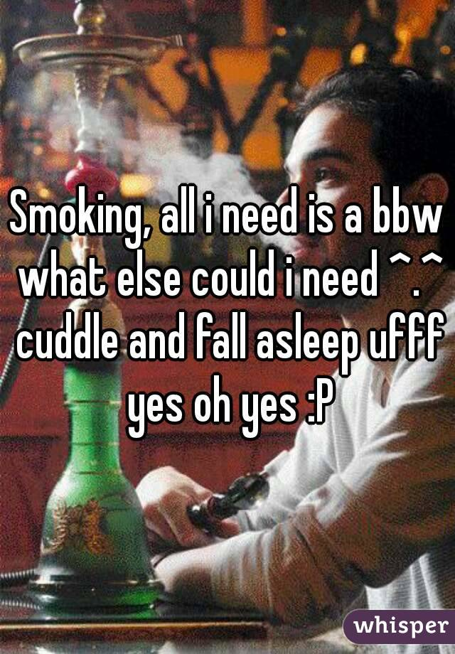 Smoking, all i need is a bbw what else could i need ^.^ cuddle and fall asleep ufff yes oh yes :P