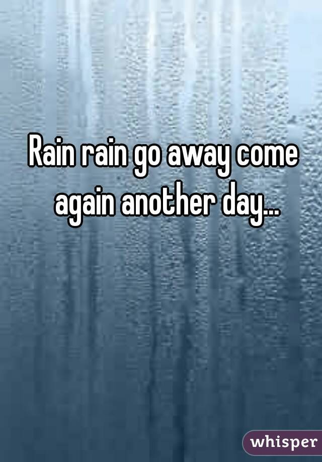 Rain rain go away come again another day...