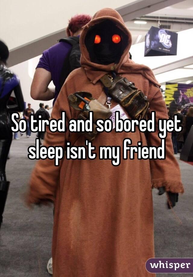 So tired and so bored yet sleep isn't my friend