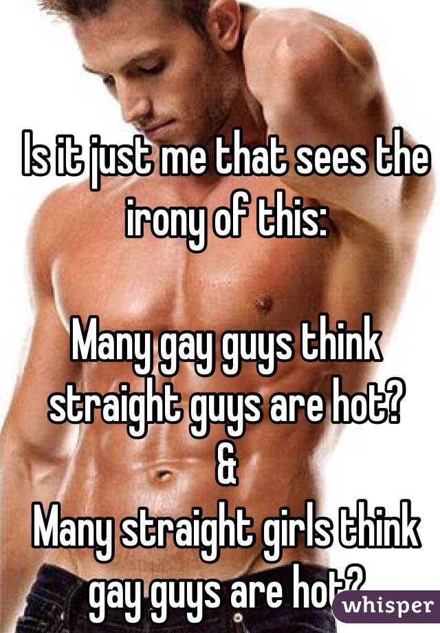 Is it just me that sees the irony of this:  Many gay guys think straight guys are hot? & Many straight girls think gay guys are hot?