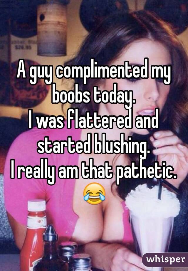 A guy complimented my boobs today.  I was flattered and started blushing.  I really am that pathetic.  😂