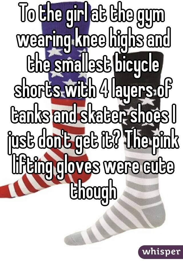To the girl at the gym wearing knee highs and the smallest bicycle shorts with 4 layers of tanks and skater shoes I just don't get it? The pink lifting gloves were cute though
