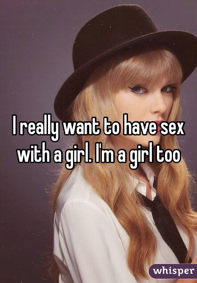 I really want to have sex with a girl. I'm a girl too