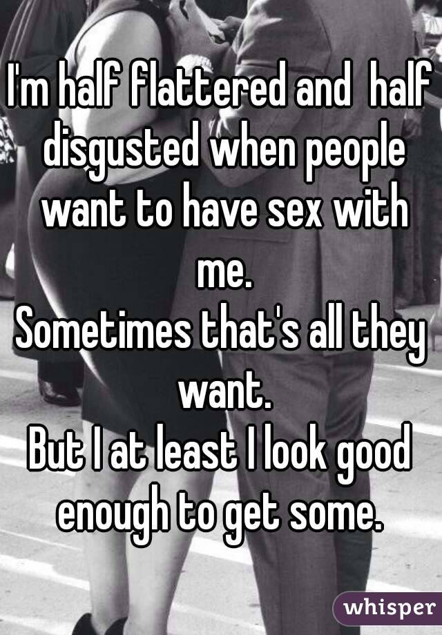 I'm half flattered and  half disgusted when people want to have sex with me. Sometimes that's all they want. But I at least I look good enough to get some.