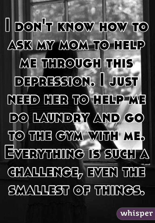 I don't know how to ask my mom to help me through this depression. I just need her to help me do laundry and go to the gym with me. Everything is such a challenge, even the smallest of things.