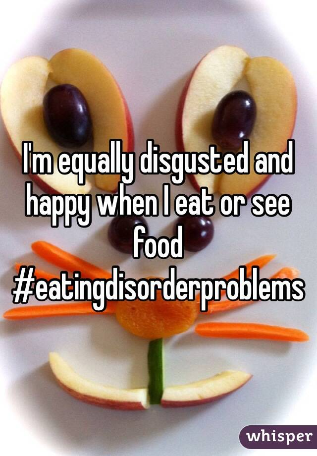 I'm equally disgusted and happy when I eat or see food #eatingdisorderproblems