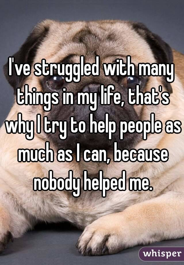 I've struggled with many things in my life, that's why I try to help people as much as I can, because nobody helped me.