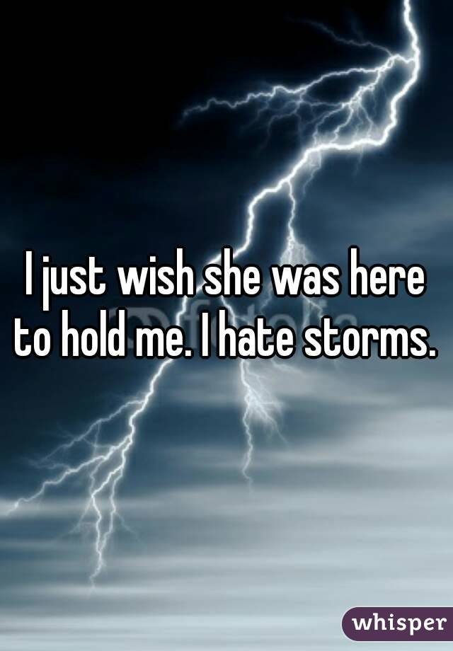 I just wish she was here to hold me. I hate storms.