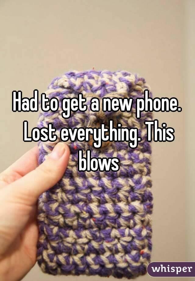 Had to get a new phone. Lost everything. This blows