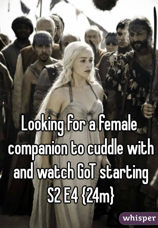 Looking for a female companion to cuddle with and watch GoT starting S2 E4 {24m}