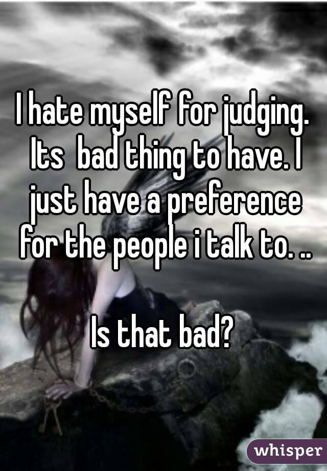 I hate myself for judging. Its  bad thing to have. I just have a preference for the people i talk to. ..  Is that bad?