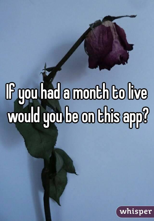 If you had a month to live would you be on this app?