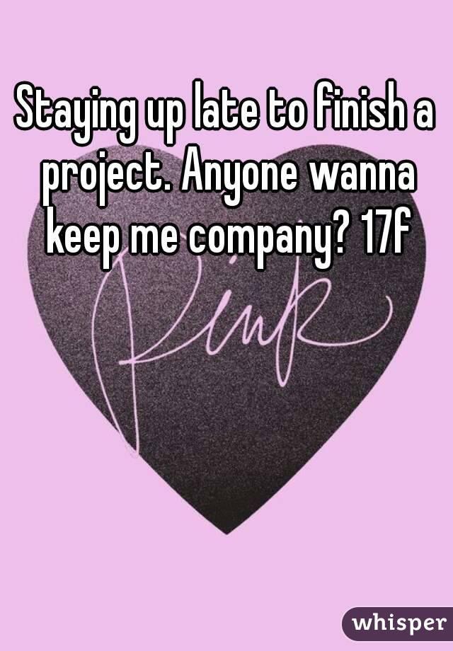 Staying up late to finish a project. Anyone wanna keep me company? 17f