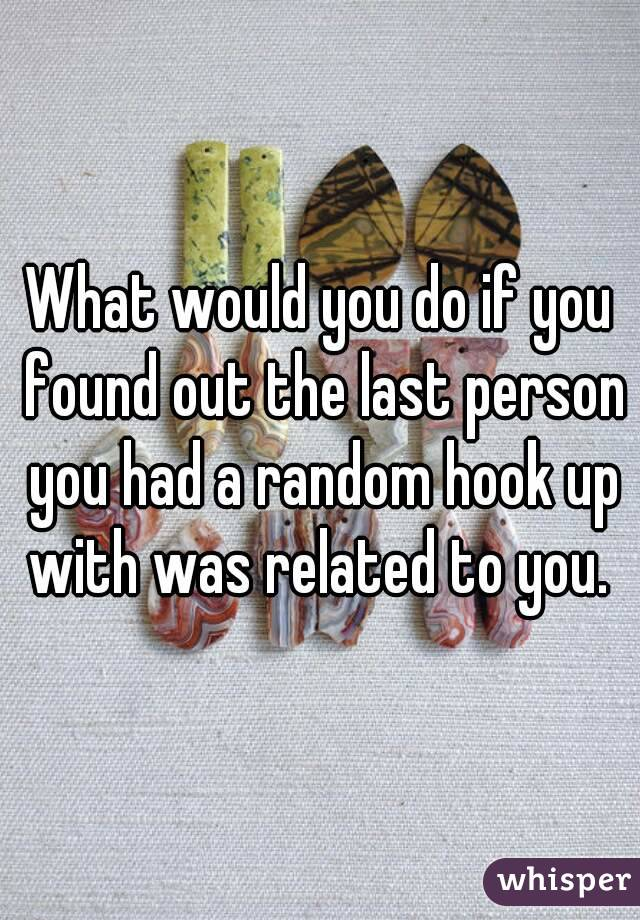What would you do if you found out the last person you had a random hook up with was related to you.