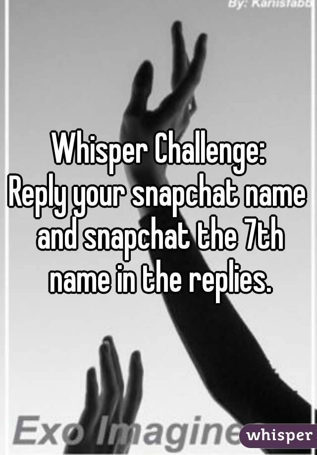 Whisper Challenge: Reply your snapchat name and snapchat the 7th name in the replies.