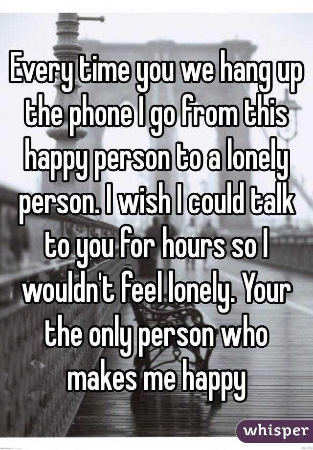 Every time you we hang up the phone I go from this happy person to a lonely person. I wish I could talk to you for hours so I wouldn't feel lonely. Your the only person who makes me happy