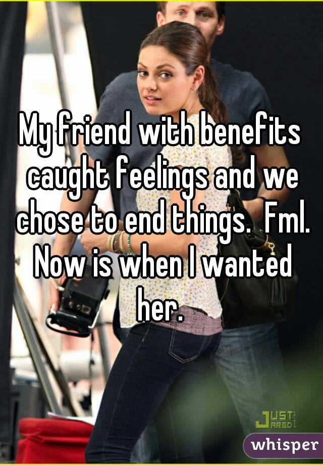 My friend with benefits caught feelings and we chose to end