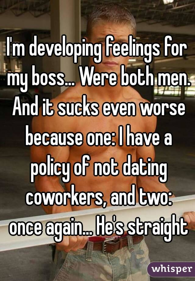 I'm developing feelings for my boss    Were both men  And it