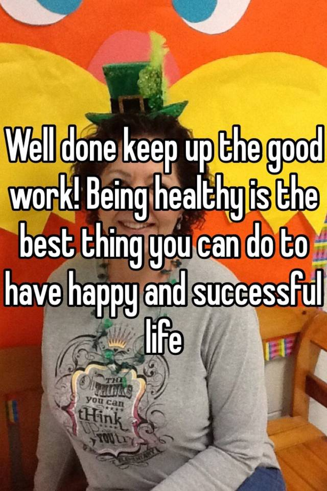 Well done keep up the good work! Being healthy is the best ...