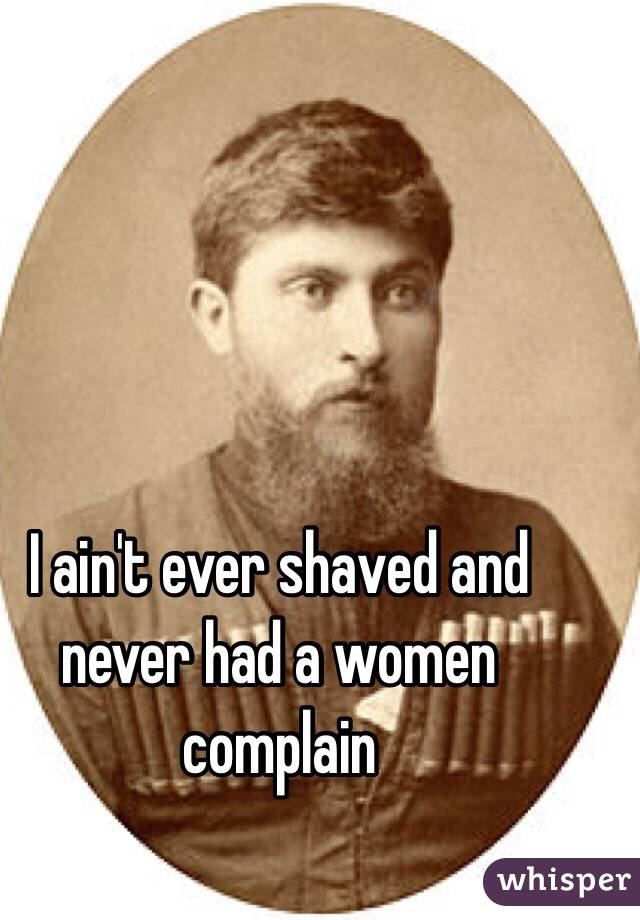 I ain't ever shaved and never had a women complain