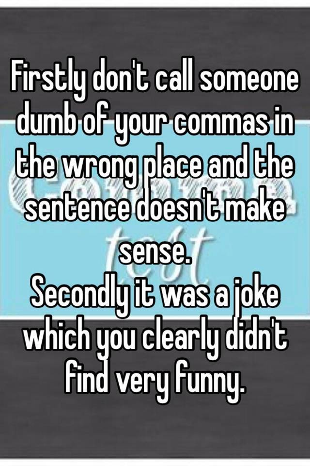Firstly don't call someone dumb of your commas in the ...