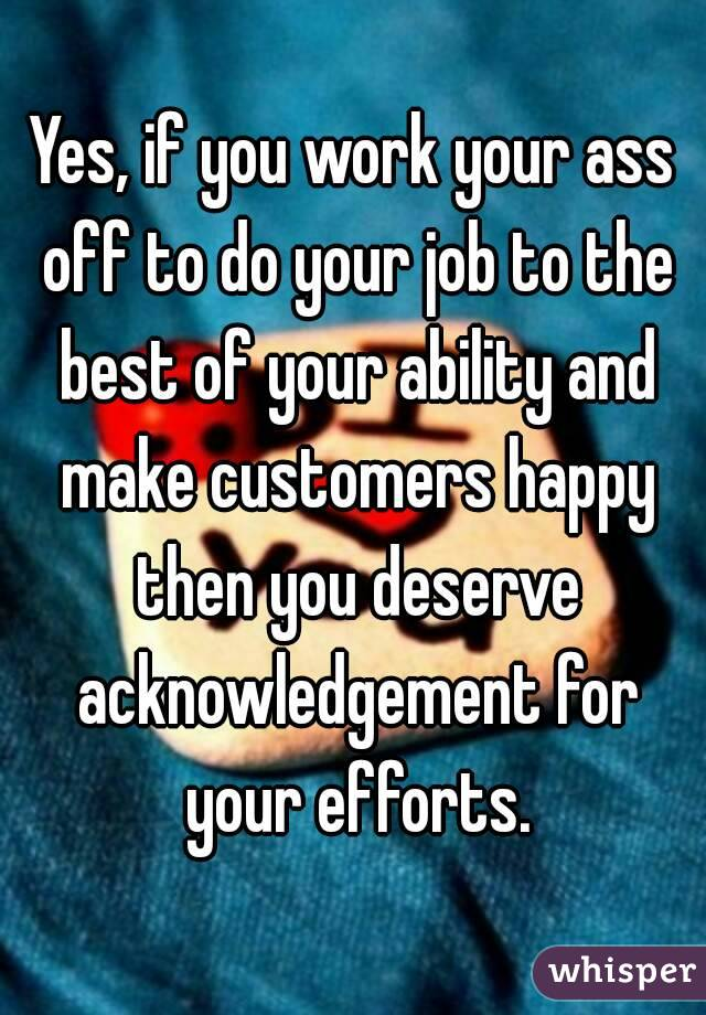 Yes, if you work your ass off to do your job to the best of your ability and make customers happy then you deserve acknowledgement for your efforts.
