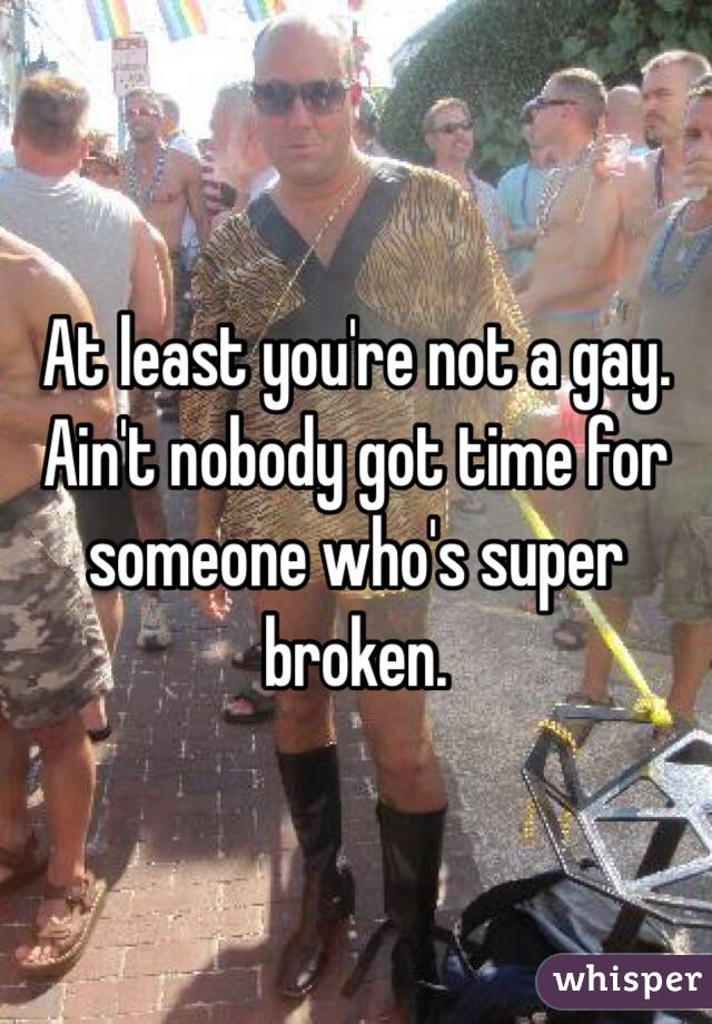 At least you're not a gay. Ain't nobody got time for someone who's super broken.