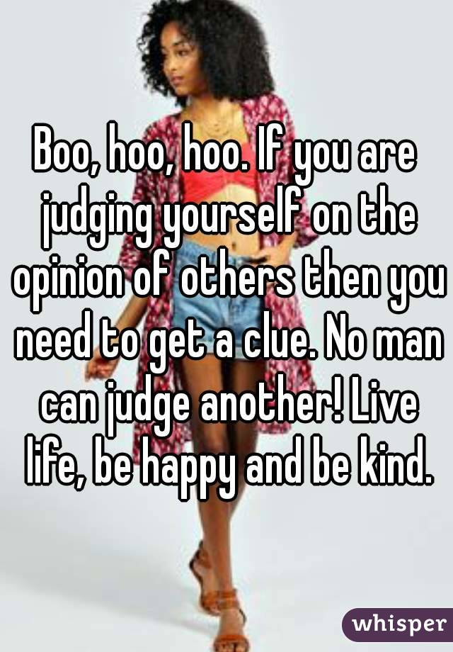 Boo, hoo, hoo. If you are judging yourself on the opinion of others then you need to get a clue. No man can judge another! Live life, be happy and be kind.